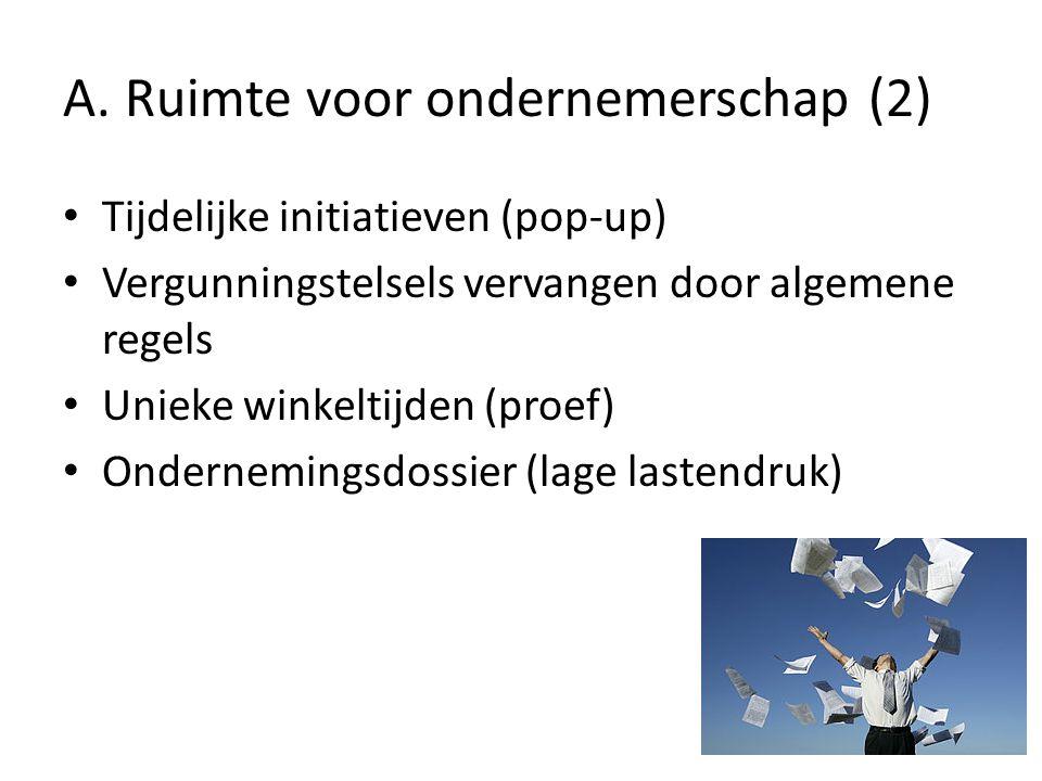 A. Ruimte voor ondernemerschap (2) Tijdelijke initiatieven (pop-up) Vergunningstelsels vervangen door algemene regels Unieke winkeltijden (proef) Onde