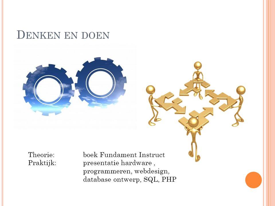 D ENKEN EN DOEN Theorie:boek Fundament Instruct Praktijk: presentatie hardware, programmeren, webdesign, database ontwerp, SQL, PHP