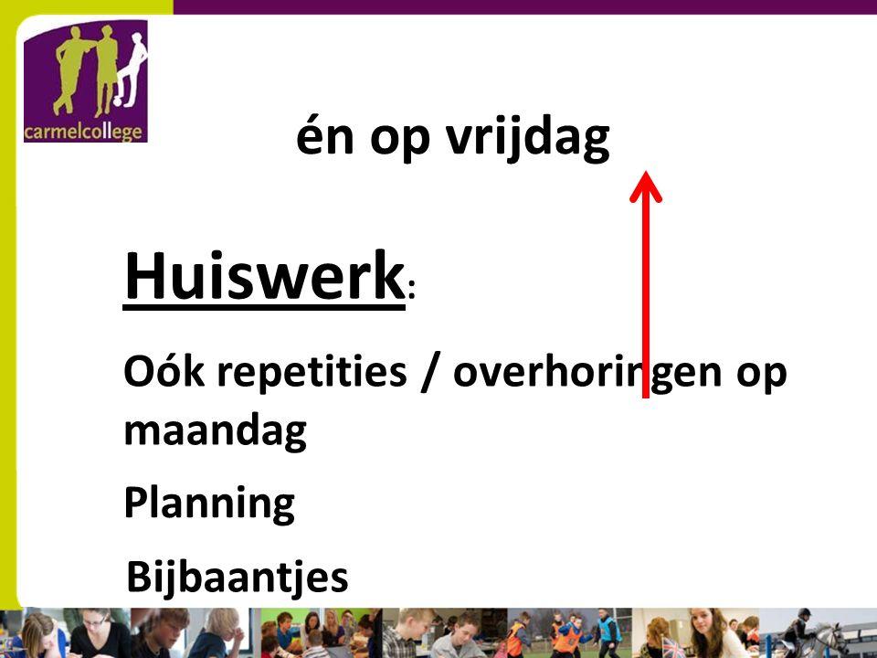 sn Huiswerk : Oók repetities / overhoringen op maandag Planning Bijbaantjes én op vrijdag