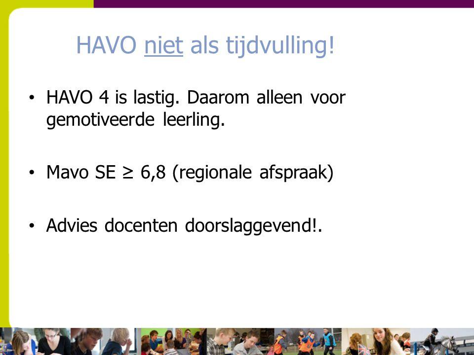 HAVO niet als tijdvulling! HAVO 4 is lastig. Daarom alleen voor gemotiveerde leerling. Mavo SE ≥ 6,8 (regionale afspraak) Advies docenten doorslaggeve