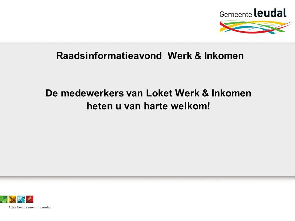 Raadsinformatieavond Werk & Inkomen De medewerkers van Loket Werk & Inkomen heten u van harte welkom!