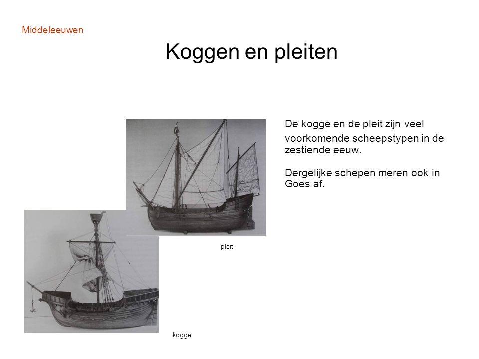 Middeleeuwen Koggen en pleiten De kogge en de pleit zijn veel voorkomende scheepstypen in de zestiende eeuw. Dergelijke schepen meren ook in Goes af.