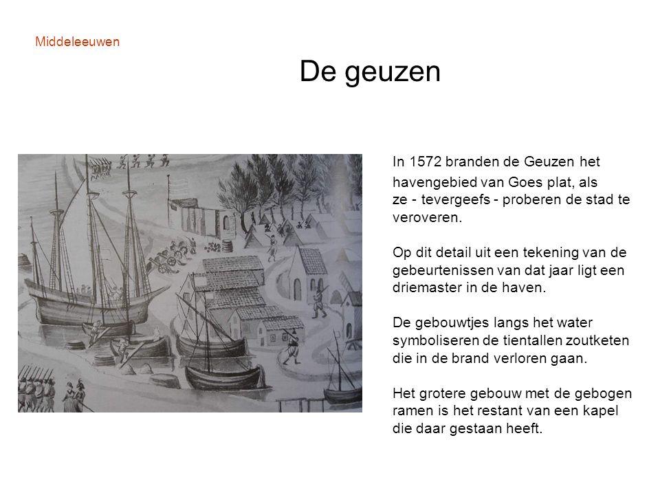 Middeleeuwen De geuzen In 1572 branden de Geuzen het havengebied van Goes plat, als ze - tevergeefs - proberen de stad te veroveren. Op dit detail uit