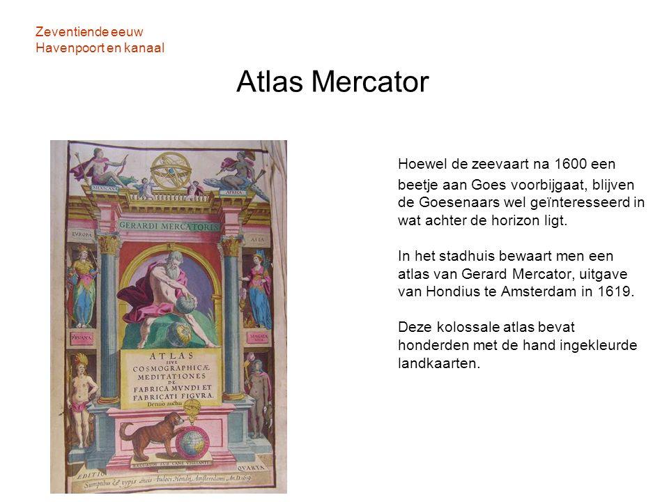 Zeventiende eeuw Havenpoort en kanaal Atlas Mercator Hoewel de zeevaart na 1600 een beetje aan Goes voorbijgaat, blijven de Goesenaars wel geïnteresse