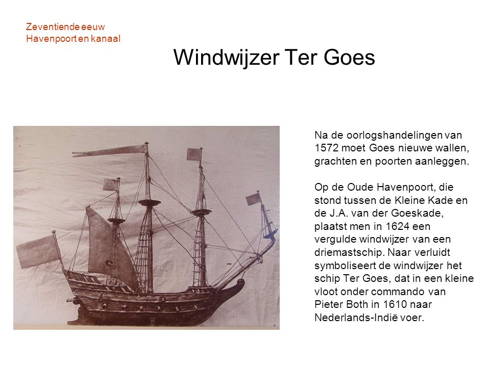 Zeventiende eeuw Havenpoort en kanaal Windwijzer Ter Goes Na de oorlogshandelingen van 1572 moet Goes nieuwe wallen, grachten en poorten aanleggen. Op