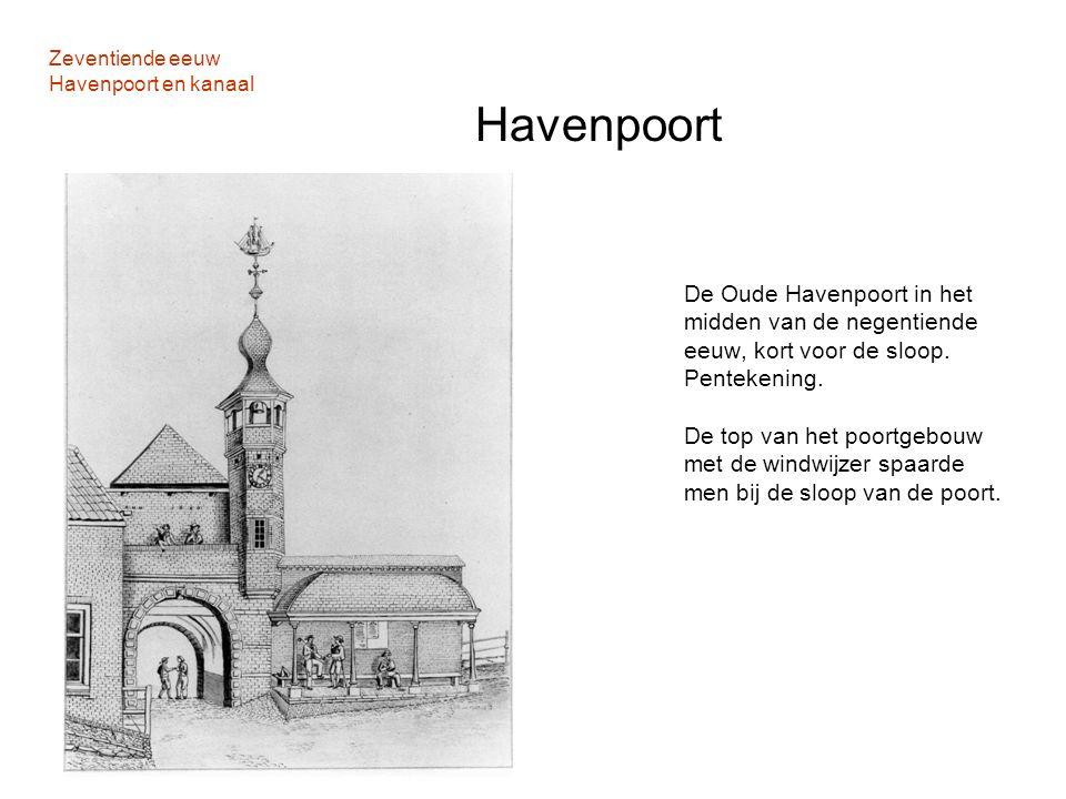 Zeventiende eeuw Havenpoort en kanaal Havenpoort De Oude Havenpoort in het midden van de negentiende eeuw, kort voor de sloop. Pentekening. De top van