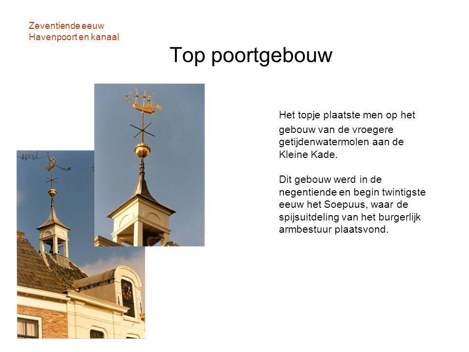 Zeventiende eeuw Havenpoort en kanaal Top poortgebouw Het topje plaatste men op het gebouw van de vroegere getijdenwatermolen aan de Kleine Kade. Dit