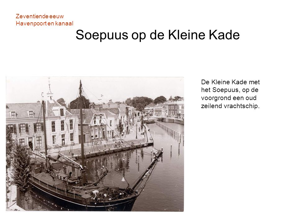Zeventiende eeuw Havenpoort en kanaal Soepuus op de Kleine Kade De Kleine Kade met het Soepuus, op de voorgrond een oud zeilend vrachtschip.