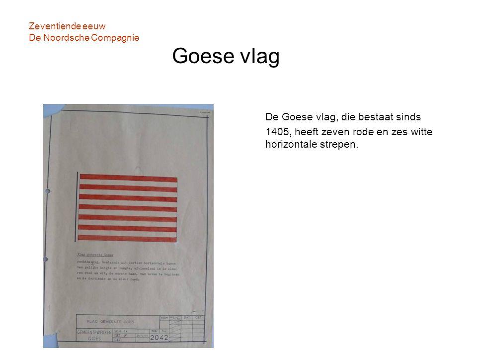 Zeventiende eeuw De Noordsche Compagnie Goese vlag De Goese vlag, die bestaat sinds 1405, heeft zeven rode en zes witte horizontale strepen.