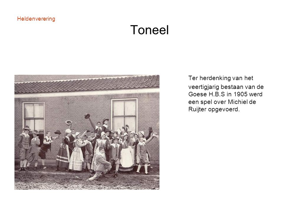 Heldenverering Toneel Ter herdenking van het veertigjarig bestaan van de Goese H.B.S in 1905 werd een spel over Michiel de Ruijter opgevoerd.