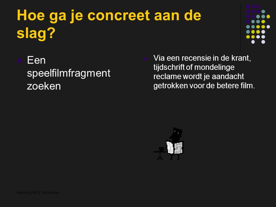 insp-beg RKG Antwerpen Hoe ga je concreet aan de slag? Een speelfilmfragment zoeken Via een recensie in de krant, tijdschrift of mondelinge reclame wo