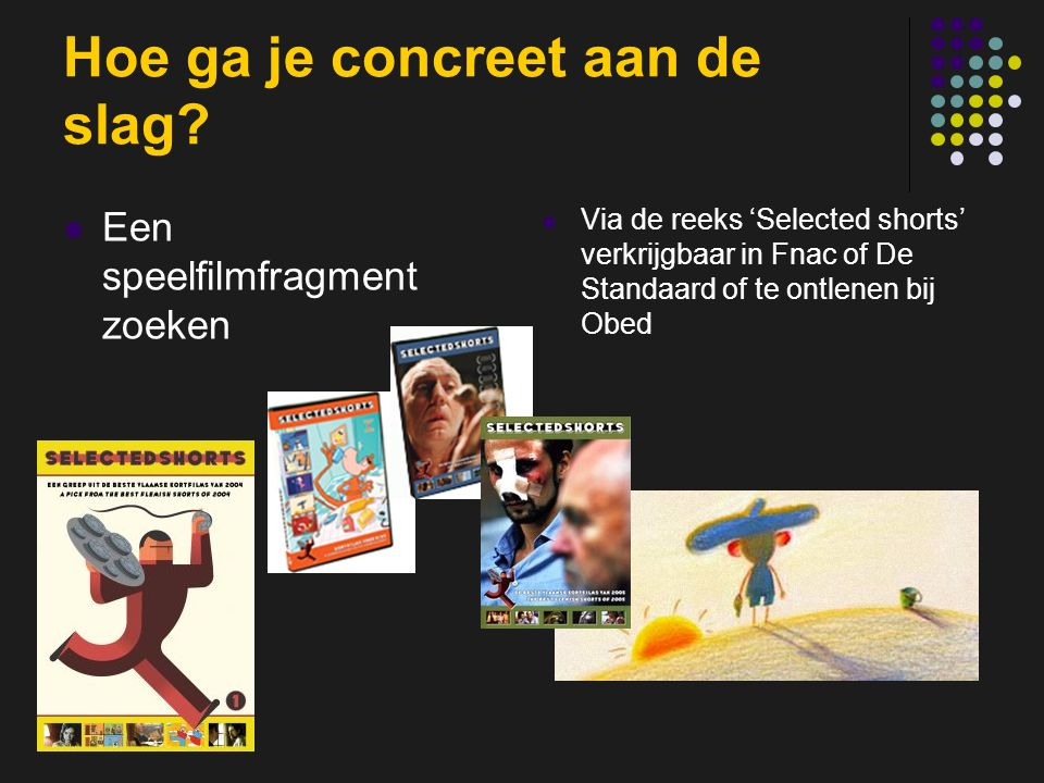 insp-beg RKG Antwerpen Hoe ga je concreet aan de slag? Een speelfilmfragment zoeken Via de reeks 'Selected shorts' verkrijgbaar in Fnac of De Standaar