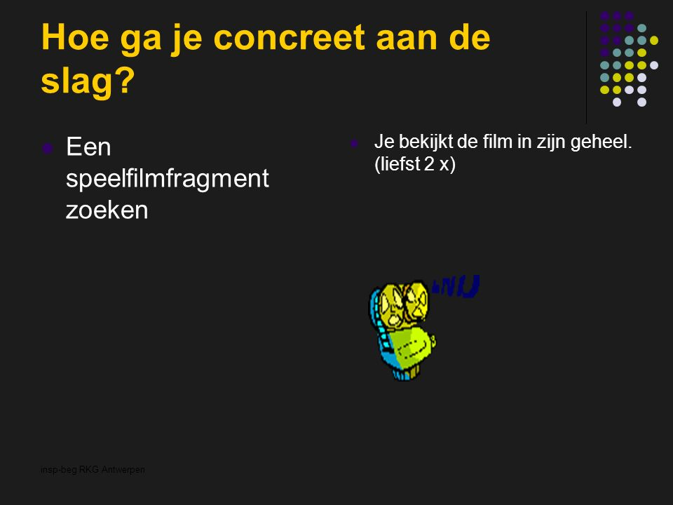 insp-beg RKG Antwerpen Hoe ga je concreet aan de slag? Een speelfilmfragment zoeken Je bekijkt de film in zijn geheel. (liefst 2 x)