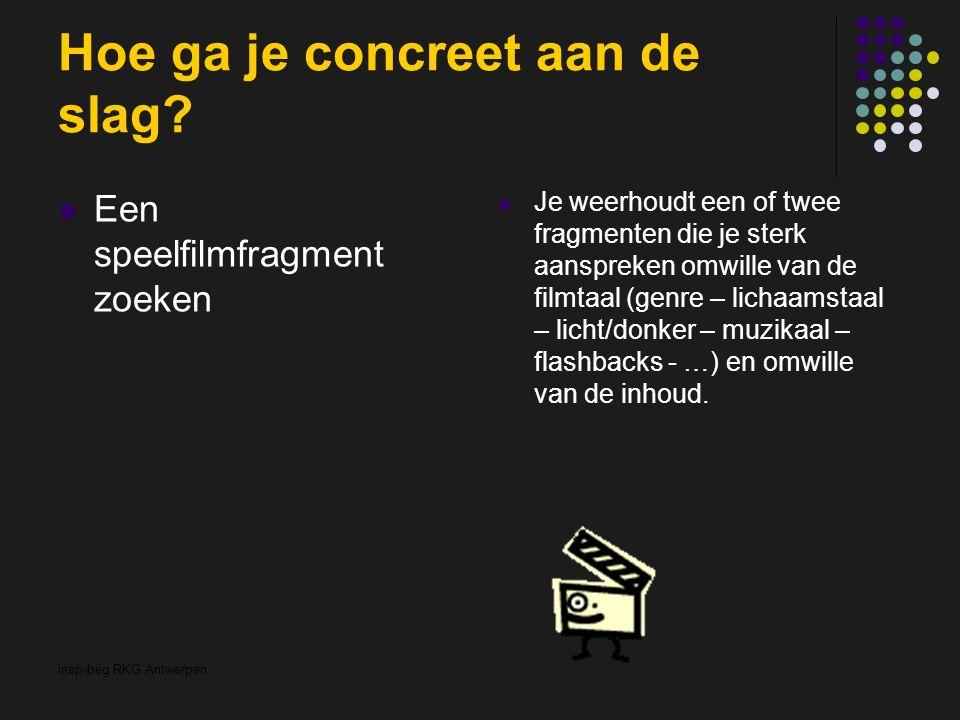 insp-beg RKG Antwerpen Hoe ga je concreet aan de slag? Een speelfilmfragment zoeken Je weerhoudt een of twee fragmenten die je sterk aanspreken omwill