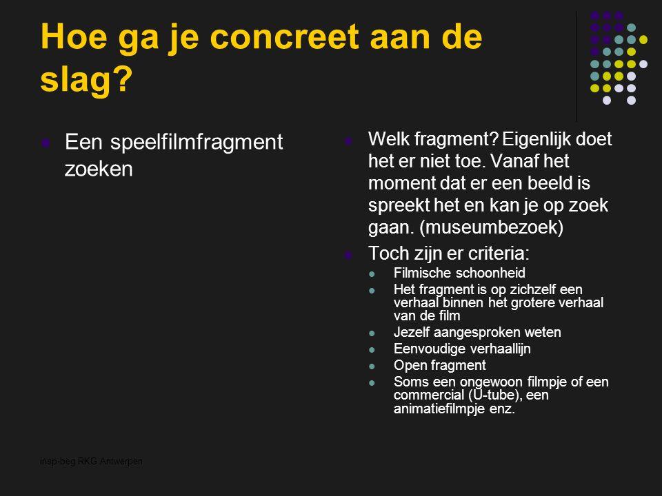 insp-beg RKG Antwerpen Hoe ga je concreet aan de slag? Een speelfilmfragment zoeken Welk fragment? Eigenlijk doet het er niet toe. Vanaf het moment da