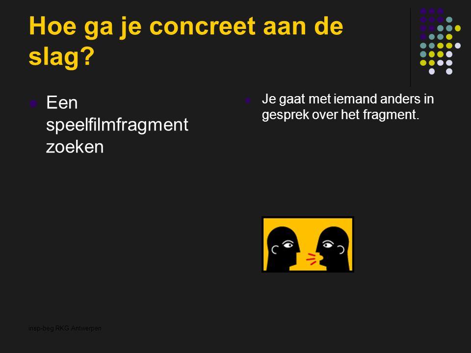 insp-beg RKG Antwerpen Hoe ga je concreet aan de slag? Een speelfilmfragment zoeken Je gaat met iemand anders in gesprek over het fragment.