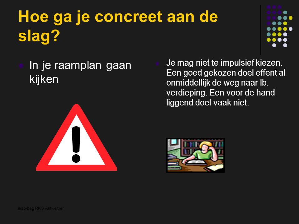 insp-beg RKG Antwerpen Hoe ga je concreet aan de slag? In je raamplan gaan kijken Je mag niet te impulsief kiezen. Een goed gekozen doel effent al onm