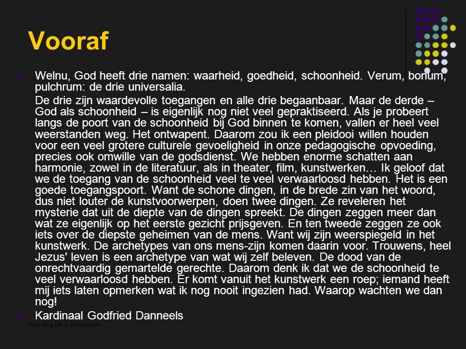 insp-beg RKG Antwerpen Vooraf Welnu, God heeft drie namen: waarheid, goedheid, schoonheid. Verum, bonum, pulchrum: de drie universalia. De drie zijn w