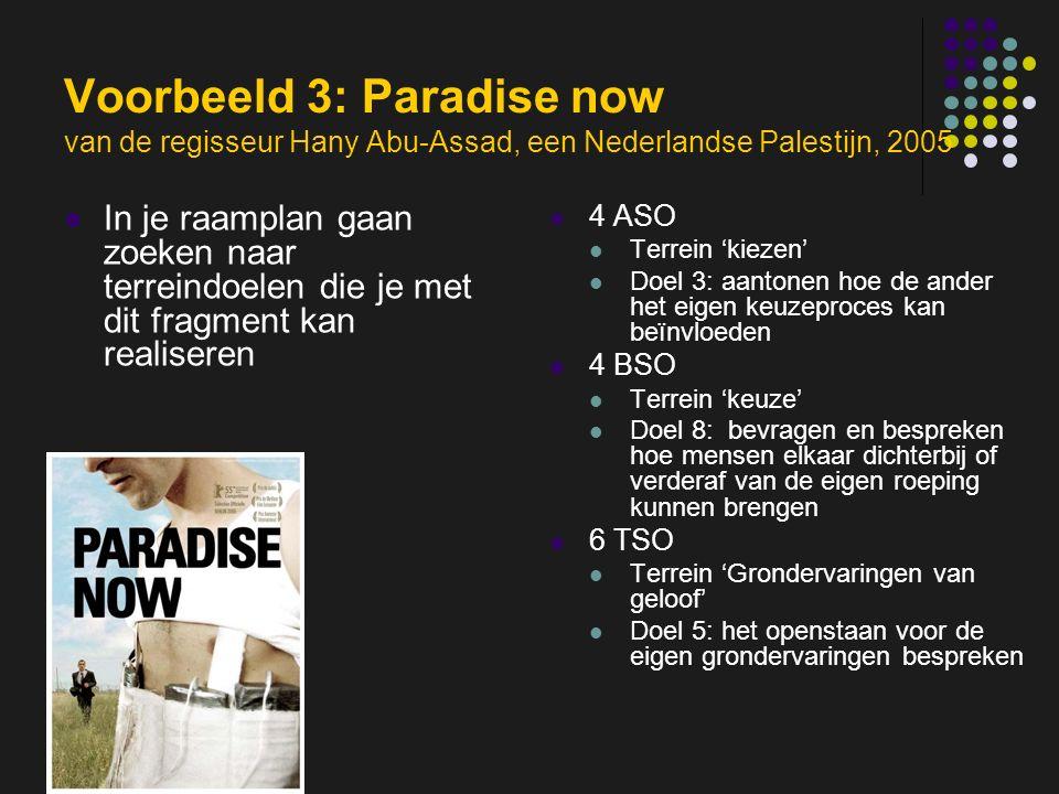 insp-beg RKG Antwerpen Voorbeeld 3: Paradise now van de regisseur Hany Abu-Assad, een Nederlandse Palestijn, 2005 In je raamplan gaan zoeken naar terreindoelen die je met dit fragment kan realiseren 4 ASO Terrein 'kiezen' Doel 3: aantonen hoe de ander het eigen keuzeproces kan beïnvloeden 4 BSO Terrein 'keuze' Doel 8: bevragen en bespreken hoe mensen elkaar dichterbij of verderaf van de eigen roeping kunnen brengen 6 TSO Terrein 'Grondervaringen van geloof' Doel 5: het openstaan voor de eigen grondervaringen bespreken