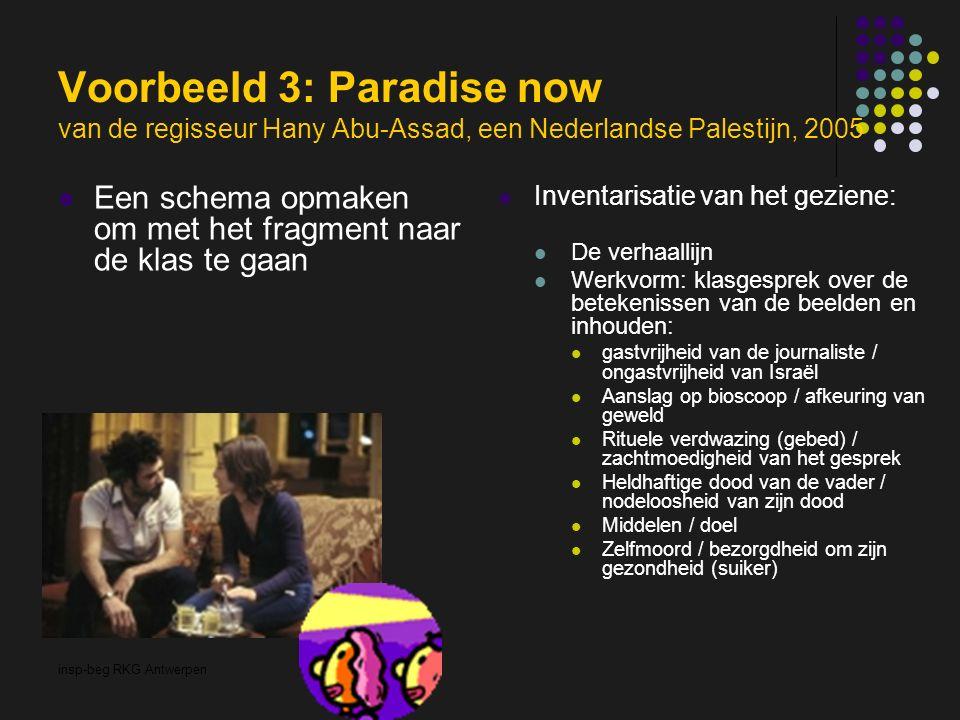 insp-beg RKG Antwerpen Voorbeeld 3: Paradise now van de regisseur Hany Abu-Assad, een Nederlandse Palestijn, 2005 Een schema opmaken om met het fragment naar de klas te gaan Inventarisatie van het geziene: De verhaallijn Werkvorm: klasgesprek over de betekenissen van de beelden en inhouden: gastvrijheid van de journaliste / ongastvrijheid van Israël Aanslag op bioscoop / afkeuring van geweld Rituele verdwazing (gebed) / zachtmoedigheid van het gesprek Heldhaftige dood van de vader / nodeloosheid van zijn dood Middelen / doel Zelfmoord / bezorgdheid om zijn gezondheid (suiker)