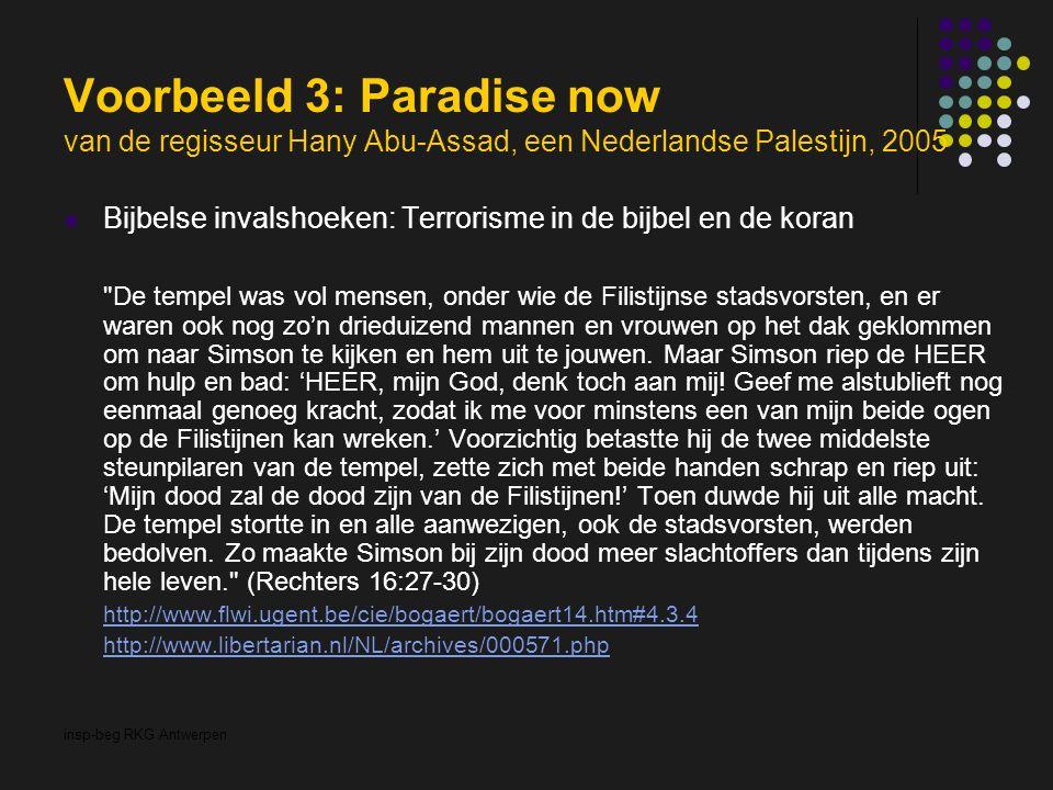 insp-beg RKG Antwerpen Voorbeeld 3: Paradise now van de regisseur Hany Abu-Assad, een Nederlandse Palestijn, 2005 Bijbelse invalshoeken: Terrorisme in de bijbel en de koran De tempel was vol mensen, onder wie de Filistijnse stadsvorsten, en er waren ook nog zo'n drieduizend mannen en vrouwen op het dak geklommen om naar Simson te kijken en hem uit te jouwen.