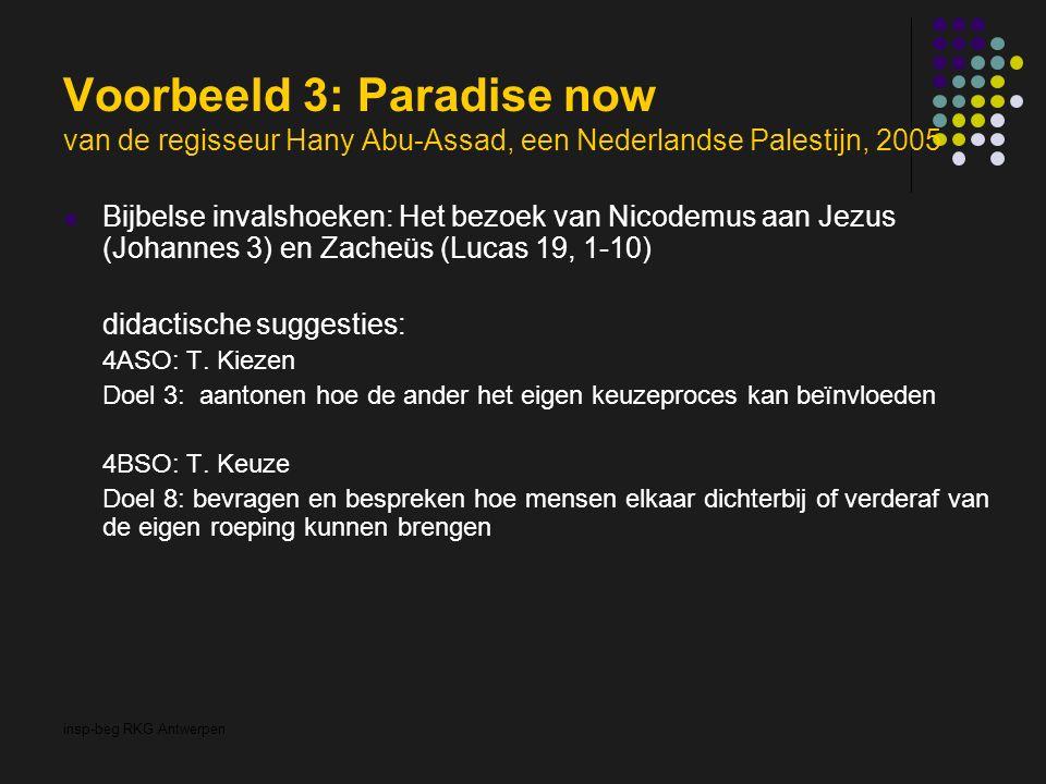 insp-beg RKG Antwerpen Voorbeeld 3: Paradise now van de regisseur Hany Abu-Assad, een Nederlandse Palestijn, 2005 Bijbelse invalshoeken: Het bezoek van Nicodemus aan Jezus (Johannes 3) en Zacheüs (Lucas 19, 1-10) didactische suggesties: 4ASO: T.