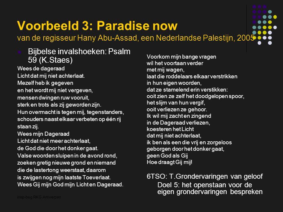 insp-beg RKG Antwerpen Voorbeeld 3: Paradise now van de regisseur Hany Abu-Assad, een Nederlandse Palestijn, 2005 Bijbelse invalshoeken: Psalm 59 (K.Staes) Wees de dageraad Licht dat mij niet achterlaat.