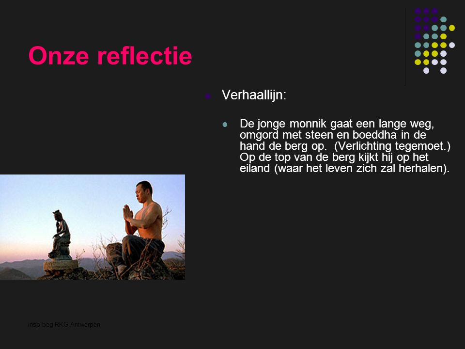 insp-beg RKG Antwerpen Onze reflectie Verhaallijn: De jonge monnik gaat een lange weg, omgord met steen en boeddha in de hand de berg op. (Verlichting