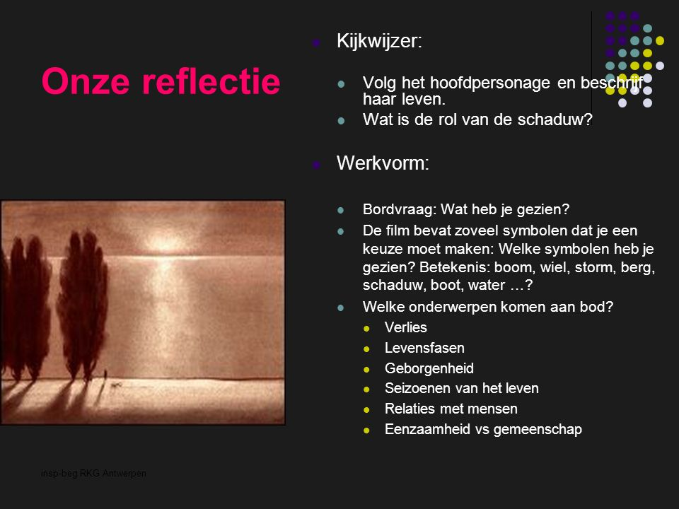 insp-beg RKG Antwerpen Onze reflectie Kijkwijzer: Volg het hoofdpersonage en beschrijf haar leven. Wat is de rol van de schaduw? Werkvorm: Bordvraag: