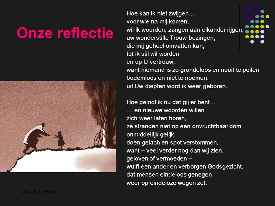 insp-beg RKG Antwerpen Onze reflectie Hoe kan ik niet zwijgen… voor wie na mij komen, wil ik woorden, zangen aan elkander rijgen, uw wonderstille Trouw bezingen, die mij geheel omvatten kan, tot ik stil wil worden en op U vertrouw, want niemand is zo grondeloos en nooit te peilen bodemloos en niet te noemen.
