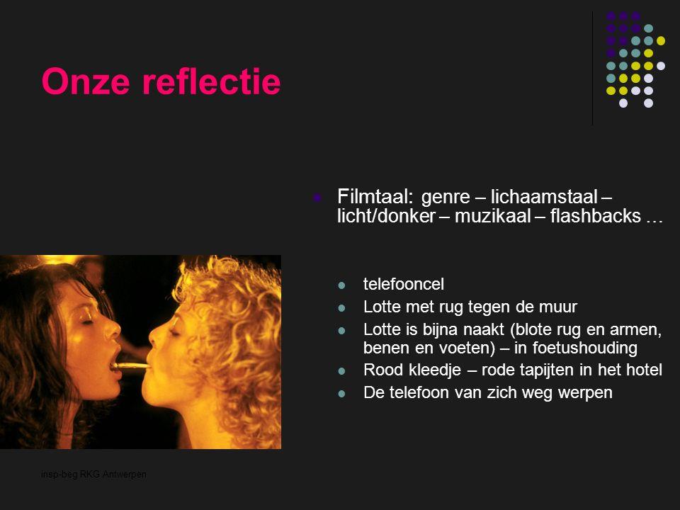 insp-beg RKG Antwerpen Onze reflectie Filmtaal: genre – lichaamstaal – licht/donker – muzikaal – flashbacks … telefooncel Lotte met rug tegen de muur
