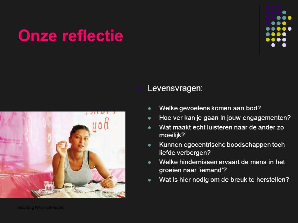 insp-beg RKG Antwerpen Onze reflectie Levensvragen: Welke gevoelens komen aan bod? Hoe ver kan je gaan in jouw engagementen? Wat maakt echt luisteren