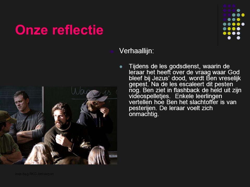 insp-beg RKG Antwerpen Onze reflectie Verhaallijn: Tijdens de les godsdienst, waarin de leraar het heeft over de vraag waar God bleef bij Jezus' dood,