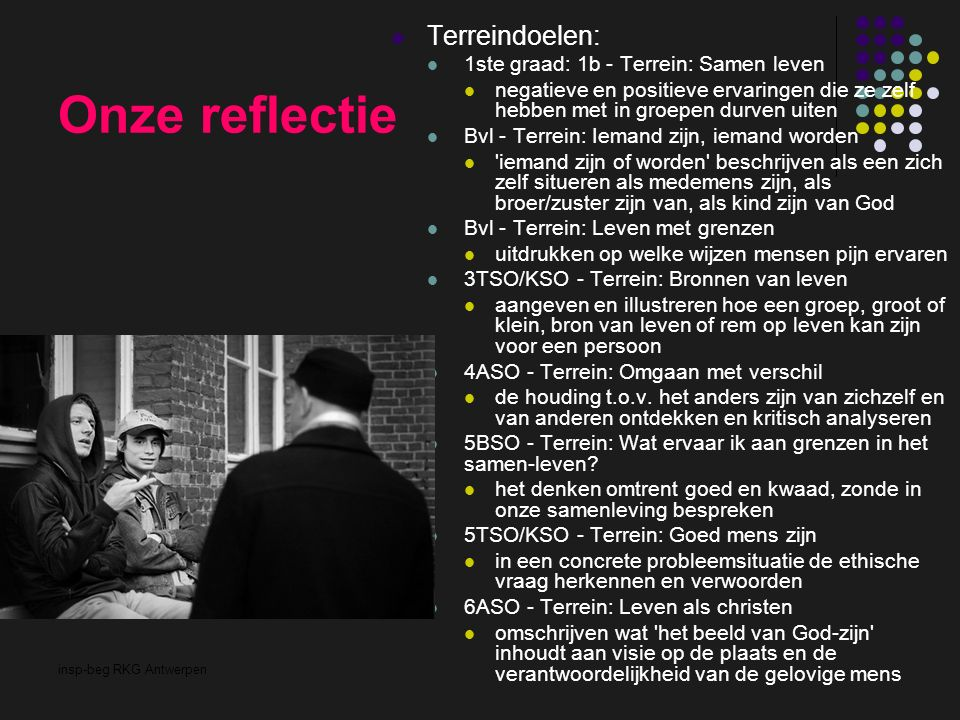 insp-beg RKG Antwerpen Onze reflectie Terreindoelen: 1ste graad: 1b - Terrein: Samen leven negatieve en positieve ervaringen die ze zelf hebben met in groepen durven uiten Bvl - Terrein: Iemand zijn, iemand worden iemand zijn of worden beschrijven als een zich zelf situeren als medemens zijn, als broer/zuster zijn van, als kind zijn van God Bvl - Terrein: Leven met grenzen uitdrukken op welke wijzen mensen pijn ervaren 3TSO/KSO - Terrein: Bronnen van leven aangeven en illustreren hoe een groep, groot of klein, bron van leven of rem op leven kan zijn voor een persoon 4ASO - Terrein: Omgaan met verschil de houding t.o.v.