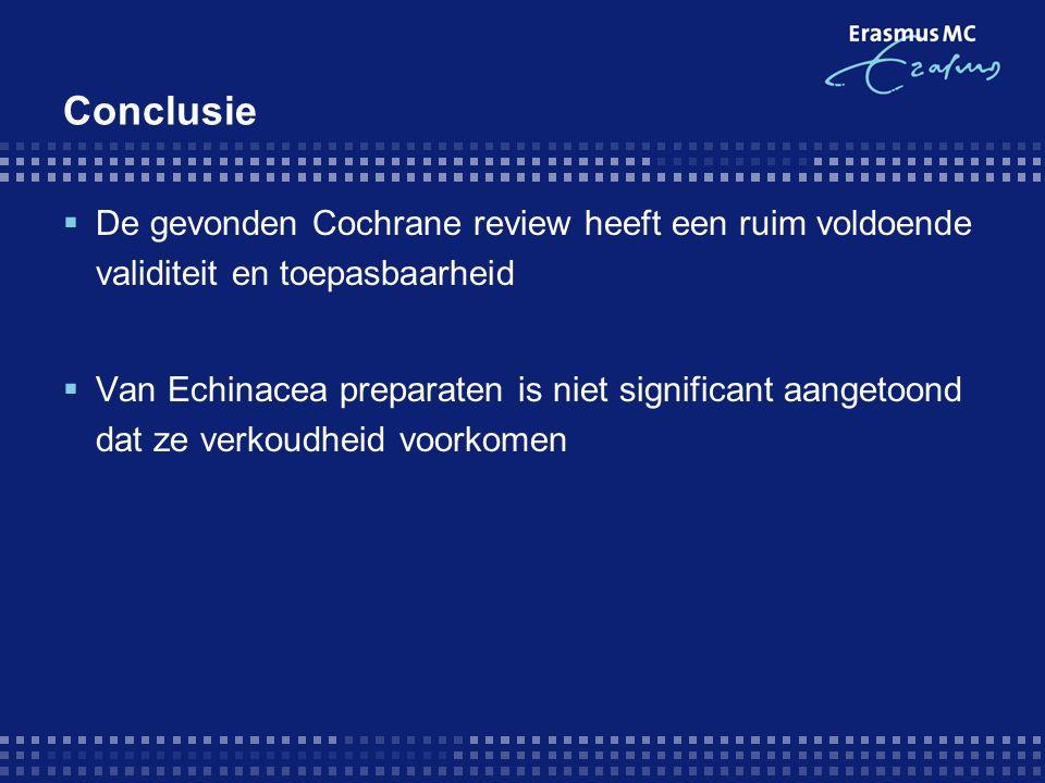 Conclusie  De gevonden Cochrane review heeft een ruim voldoende validiteit en toepasbaarheid  Van Echinacea preparaten is niet significant aangetoond dat ze verkoudheid voorkomen
