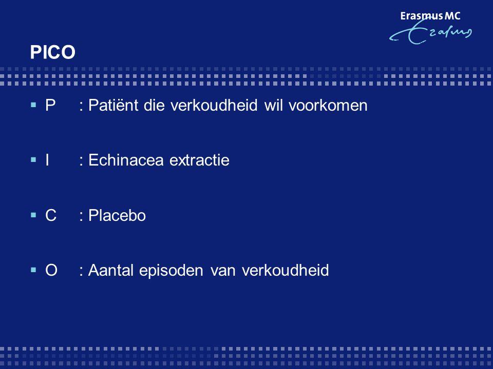 PICO  P: Patiënt die verkoudheid wil voorkomen  I : Echinacea extractie  C: Placebo  O: Aantal episoden van verkoudheid