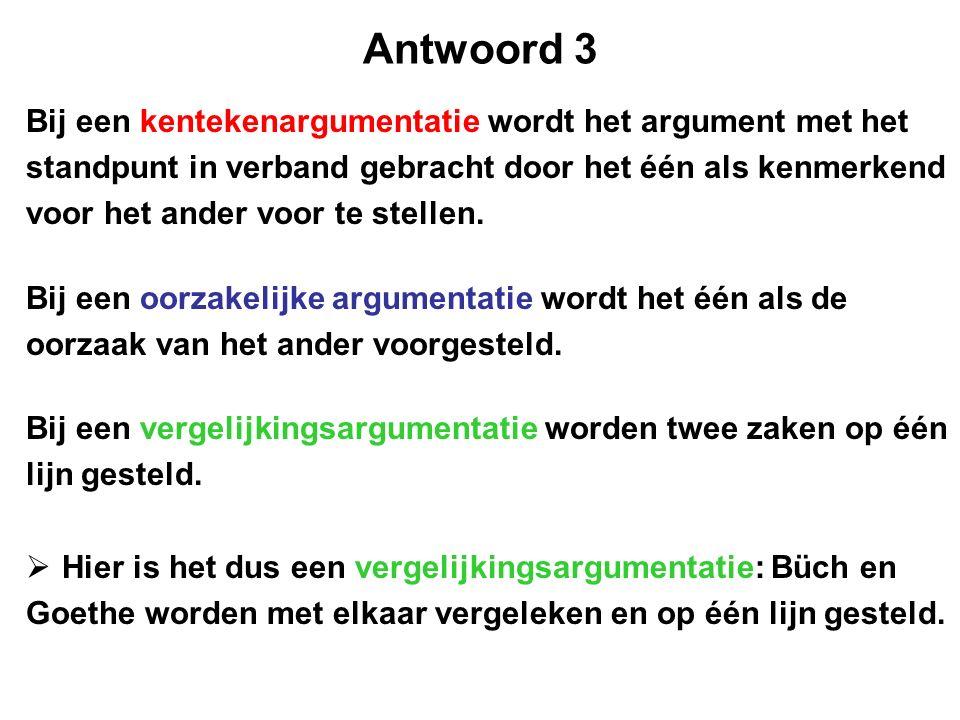 Antwoord 3 Bij een kentekenargumentatie wordt het argument met het standpunt in verband gebracht door het één als kenmerkend voor het ander voor te stellen.