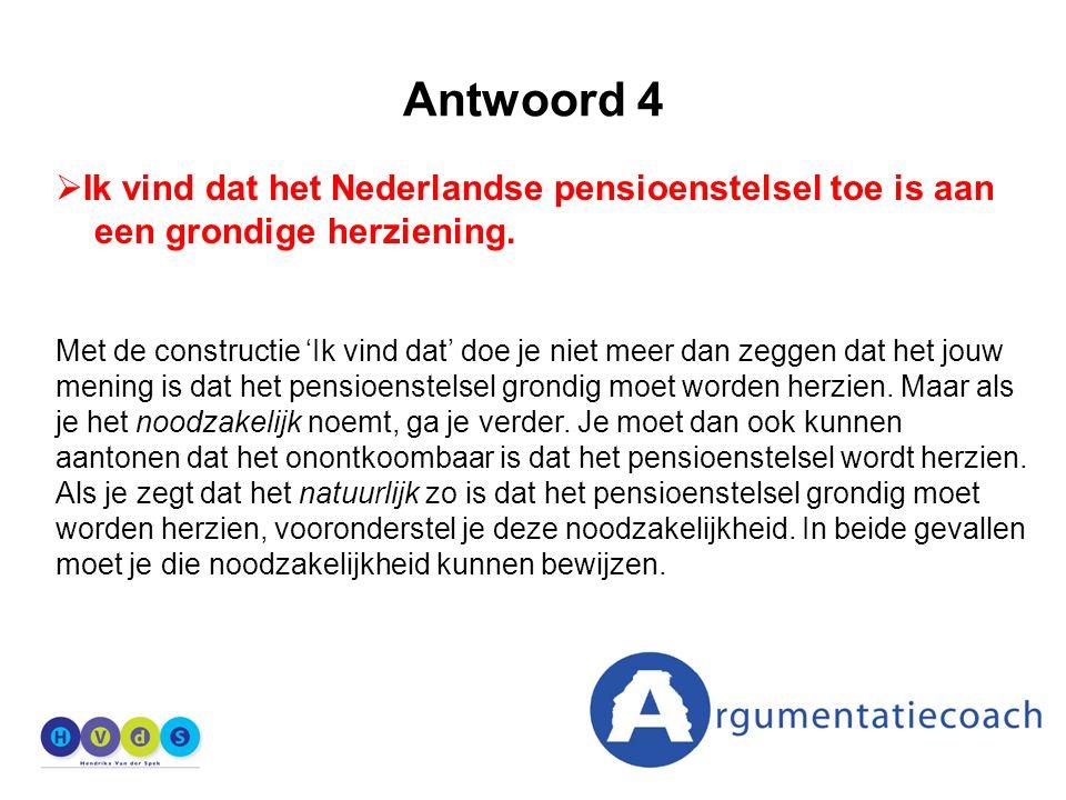 Antwoord 4  Ik vind dat het Nederlandse pensioenstelsel toe is aan een grondige herziening.