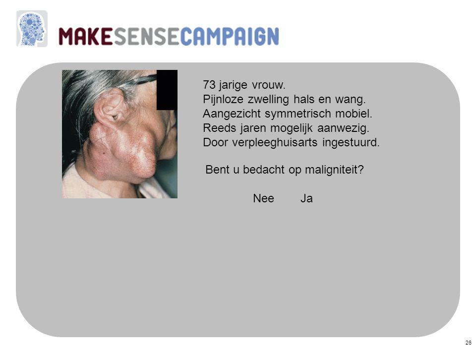 26 73 jarige vrouw. Pijnloze zwelling hals en wang. Aangezicht symmetrisch mobiel. Reeds jaren mogelijk aanwezig. Door verpleeghuisarts ingestuurd. Be