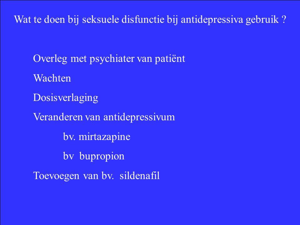 Wat te doen bij seksuele disfunctie bij antidepressiva gebruik ? Overleg met psychiater van patiënt Wachten Dosisverlaging Veranderen van antidepressi