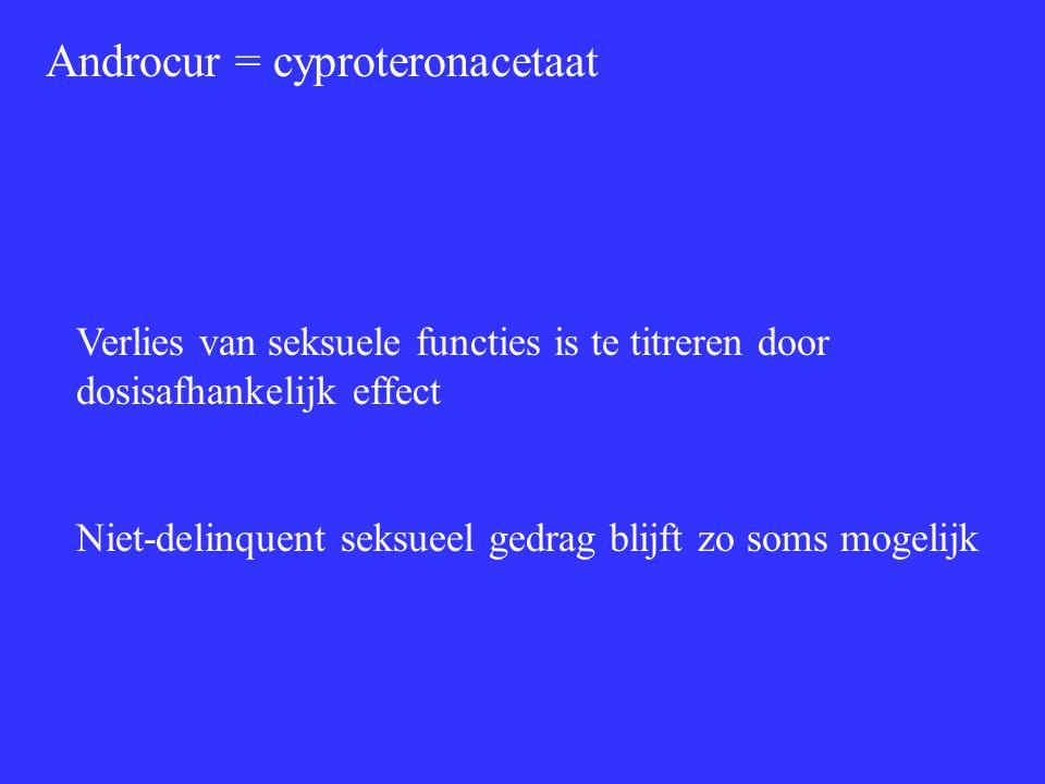 Androcur = cyproteronacetaat Verlies van seksuele functies is te titreren door dosisafhankelijk effect Niet-delinquent seksueel gedrag blijft zo soms mogelijk