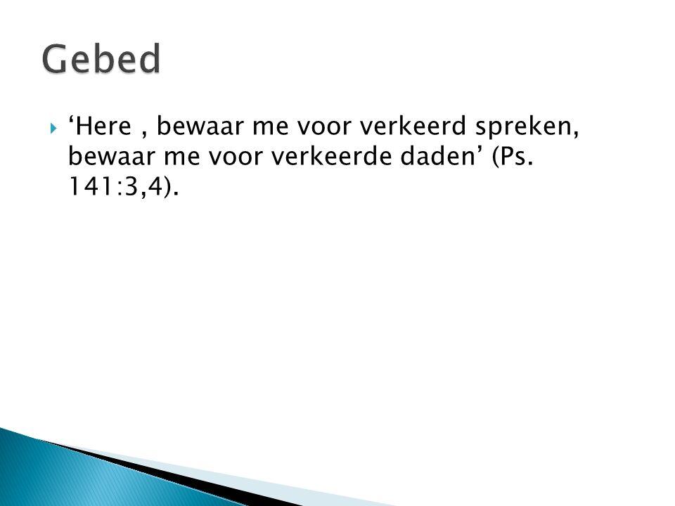  'Here, bewaar me voor verkeerd spreken, bewaar me voor verkeerde daden' (Ps. 141:3,4).