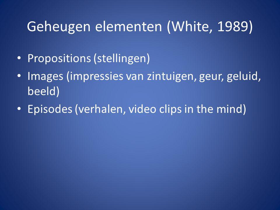 Geheugen elementen (White, 1989) Propositions (stellingen) Images (impressies van zintuigen, geur, geluid, beeld) Episodes (verhalen, video clips in the mind)