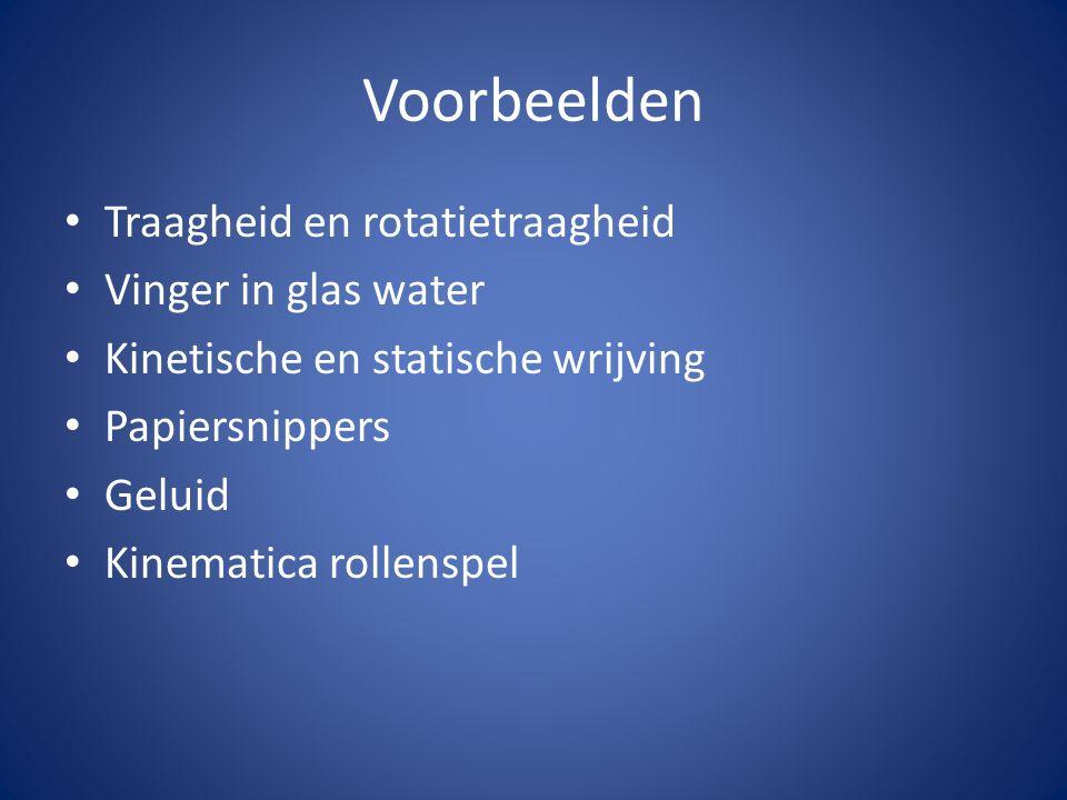 Voorbeelden Traagheid en rotatietraagheid Vinger in glas water Kinetische en statische wrijving Papiersnippers Geluid Kinematica rollenspel