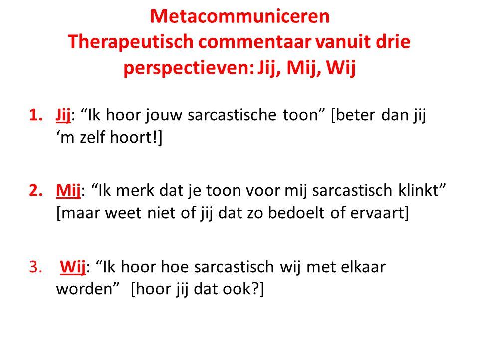 Metacommuniceren Therapeutisch commentaar vanuit drie perspectieven: Jij, Mij, Wij 1.Jij: Ik hoor jouw sarcastische toon [beter dan jij 'm zelf hoort!] 2.Mij: Ik merk dat je toon voor mij sarcastisch klinkt [maar weet niet of jij dat zo bedoelt of ervaart] 3.