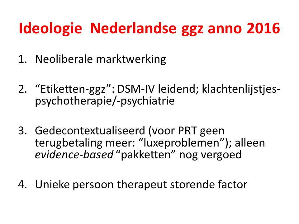 Ideologie Nederlandse ggz anno 2016 1.Neoliberale marktwerking 2. Etiketten-ggz : DSM-IV leidend; klachtenlijstjes- psychotherapie/-psychiatrie 3.Gedecontextualiseerd (voor PRT geen terugbetaling meer: luxeproblemen ); alleen evidence-based pakketten nog vergoed 4.Unieke persoon therapeut storende factor