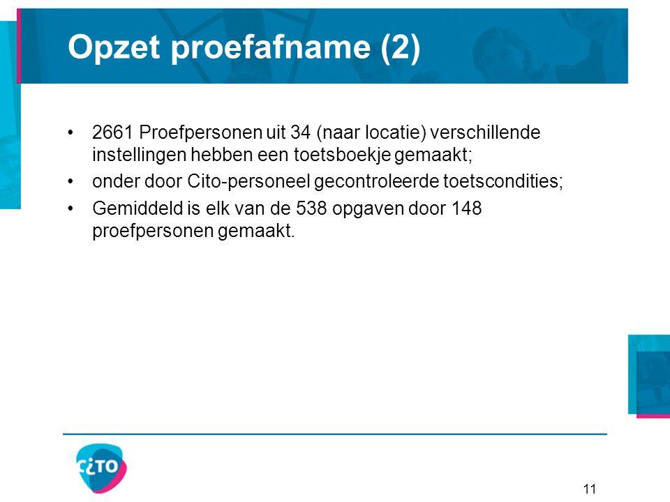 Opzet proefafname (2) 2661 Proefpersonen uit 34 (naar locatie) verschillende instellingen hebben een toetsboekje gemaakt; onder door Cito-personeel gecontroleerde toetscondities; Gemiddeld is elk van de 538 opgaven door 148 proefpersonen gemaakt.