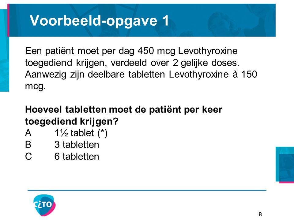 Voorbeeld-opgave 1 8 Een patiënt moet per dag 450 mcg Levothyroxine toegediend krijgen, verdeeld over 2 gelijke doses.