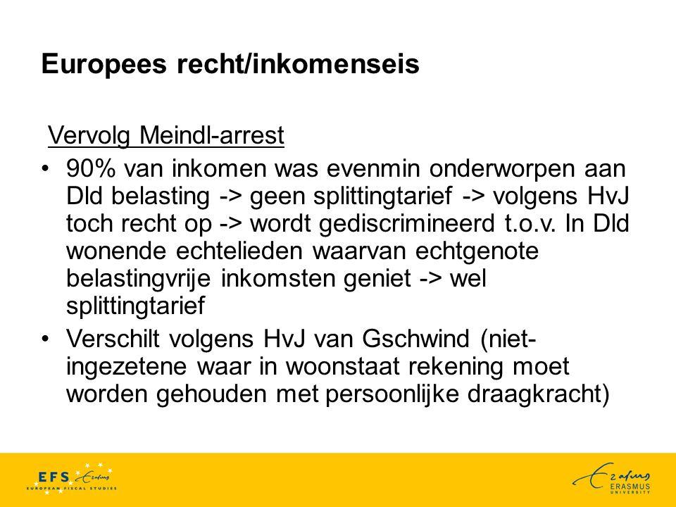 Europees recht/inkomenseis Vervolg Meindl-arrest 90% van inkomen was evenmin onderworpen aan Dld belasting -> geen splittingtarief -> volgens HvJ toch recht op -> wordt gediscrimineerd t.o.v.