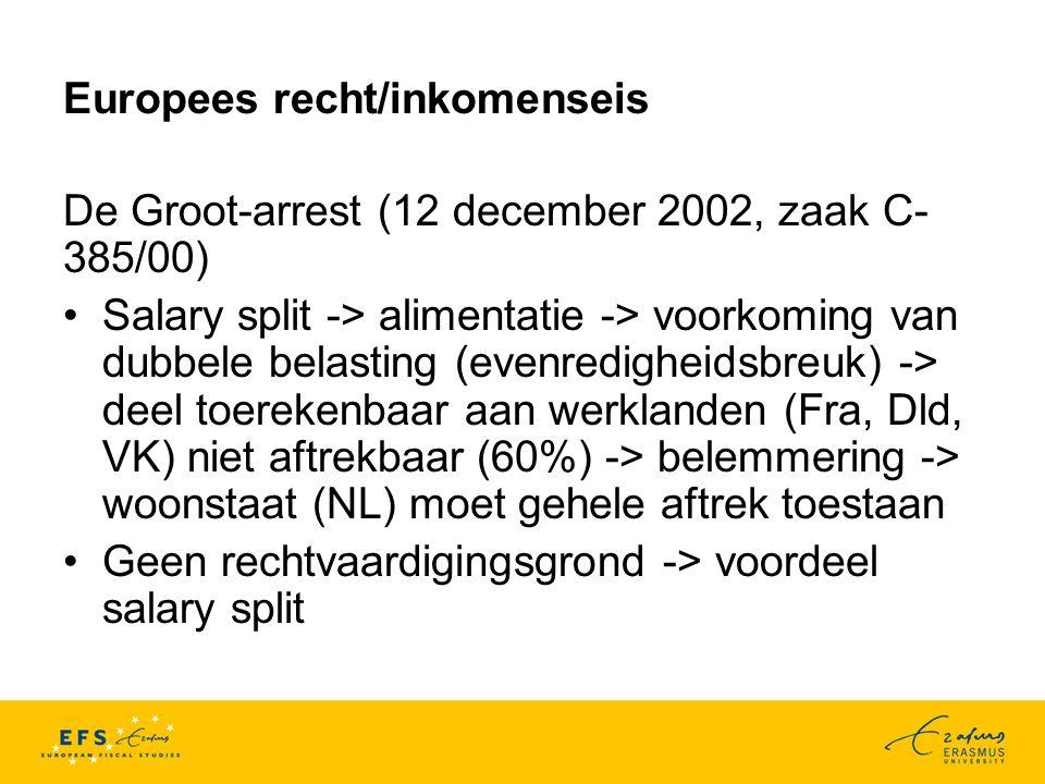 Europees recht/inkomenseis De Groot-arrest (12 december 2002, zaak C- 385/00) Salary split -> alimentatie -> voorkoming van dubbele belasting (evenredigheidsbreuk) -> deel toerekenbaar aan werklanden (Fra, Dld, VK) niet aftrekbaar (60%) -> belemmering -> woonstaat (NL) moet gehele aftrek toestaan Geen rechtvaardigingsgrond -> voordeel salary split